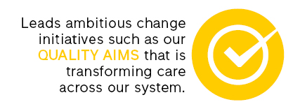 leads ambitious change initiatives such as our quality aims that is transforming care across our system.